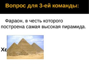 Вопрос для 3-ей команды: Фараон, в честь которого построена самая высокая пир