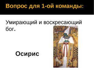 Вопрос для 1-ой команды: Умирающий и воскресающий бог. Осирис