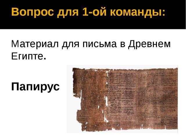 Вопрос для 1-ой команды: Материал для письма в Древнем Египте. Папирус
