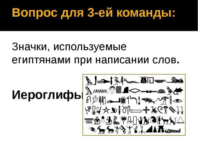 Вопрос для 3-ей команды: Значки, используемые египтянами при написании слов....