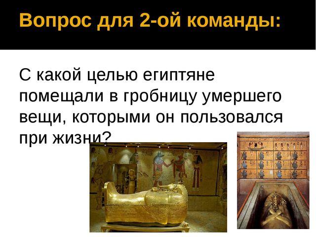 Вопрос для 2-ой команды: С какой целью египтяне помещали в гробницу умершего...