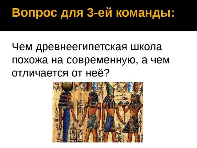 Вопрос для 3-ей команды: Чем древнеегипетская школа похожа на современную, а...