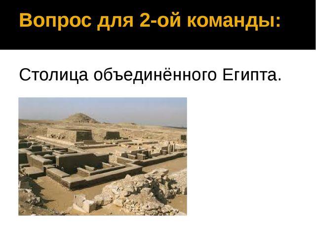 Вопрос для 2-ой команды: Столица объединённого Египта. Мемфис