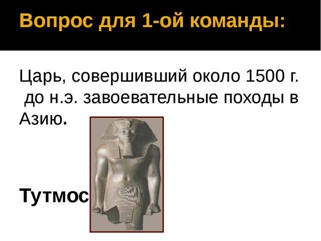 Вопрос для 1-ой команды: Царь, совершивший около 1500 г. до н.э. завоевательн...