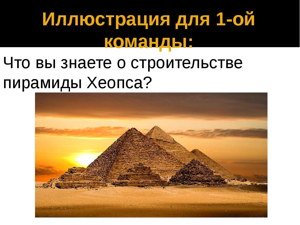 Иллюстрация для 1-ой команды: Что вы знаете о строительстве пирамиды Хеопса?