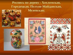 Роспись по дереву - Хохломская, Городецкая, Полхов-Майданская, Мезенская;