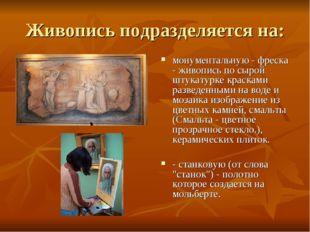 Живопись подразделяется на: монументальную - фреска - живопись по сырой штука