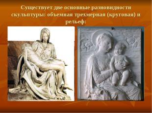 Существует две основные разновидности скульптуры: объемная трехмерная (кругов