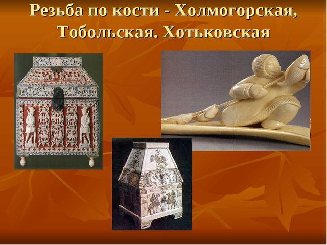 Резьба по кости - Холмогорская, Тобольская. Хотьковская