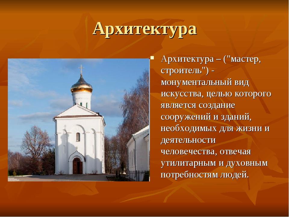 """Архитектура Архитектура – (""""мастер, строитель"""") - монументальный вид искусств..."""