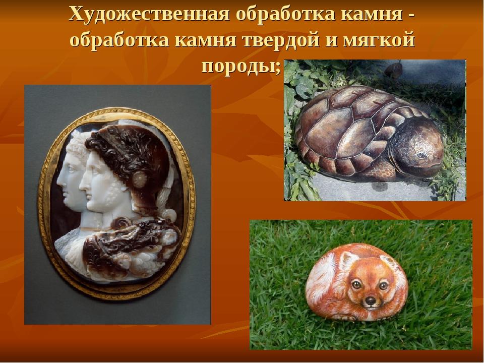 Художественная обработка камня - обработка камня твердой и мягкой породы;