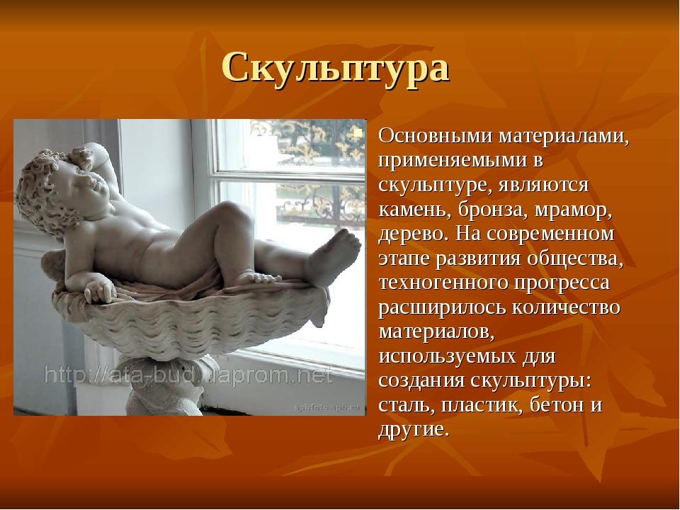 Скульптура Основными материалами, применяемыми в скульптуре, являются камень,...
