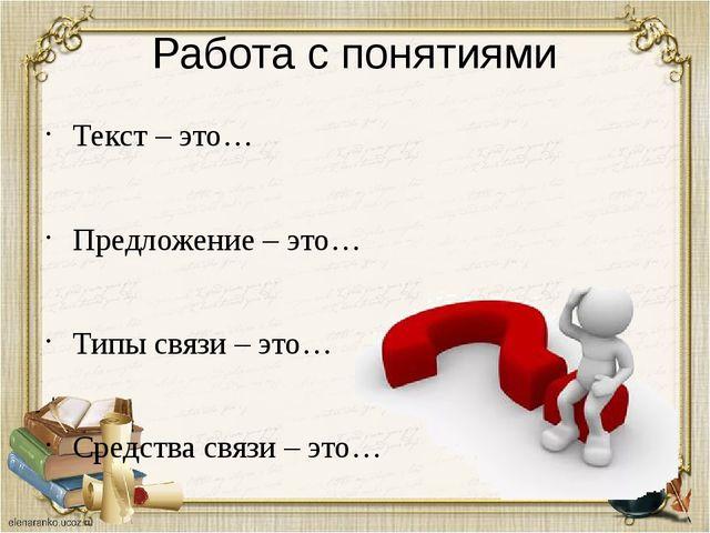 Работа с понятиями Текст – это… Предложение – это… Типы связи – это… Средства...