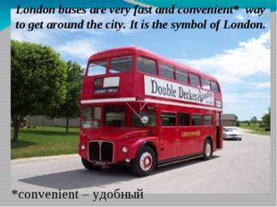 London buses are very fast and convenient* way to get around the city. It is
