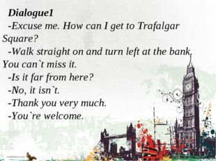 Dialogue1 -Excuse me. How can I get to Trafalgar Square? -Walk straight on an