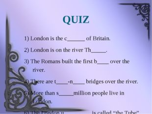 QUIZ 1) London is the c______ of Britain. 2) London is on the river Th_____.