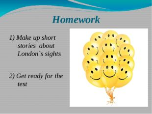 Homework 1) Make up short stories about London`s sights 2) Get ready for the