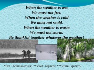 When the weather is wet We must not fret. When the weather is cold We must no