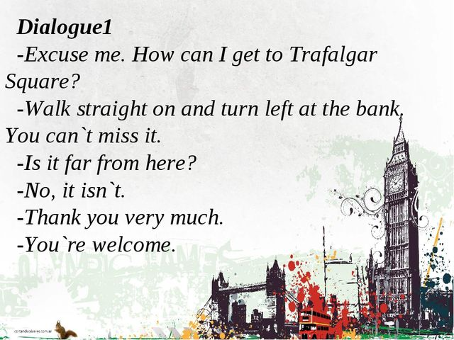 Dialogue1 -Excuse me. How can I get to Trafalgar Square? -Walk straight on an...