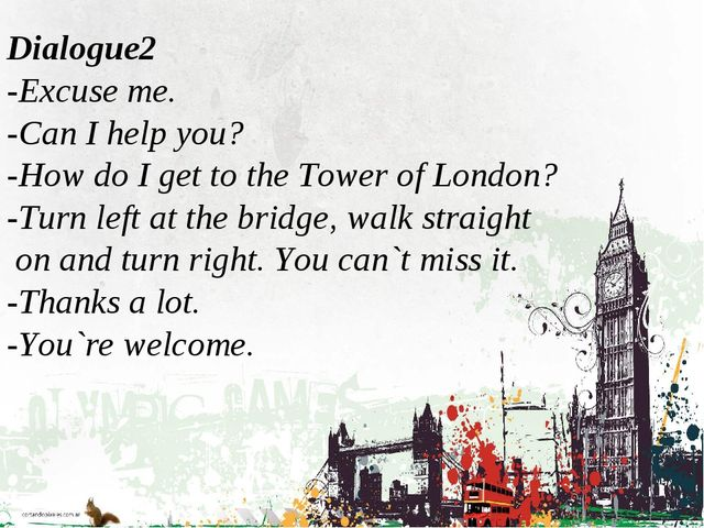 Dialogue2 -Excuse me. -Can I help you? -How do I get to the Tower of London...