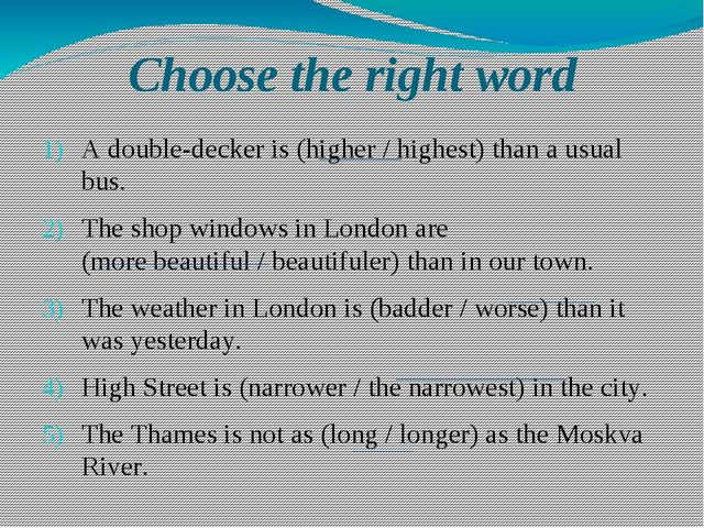 Choose the right word A double-decker is (higher / highest) than a usual bus....