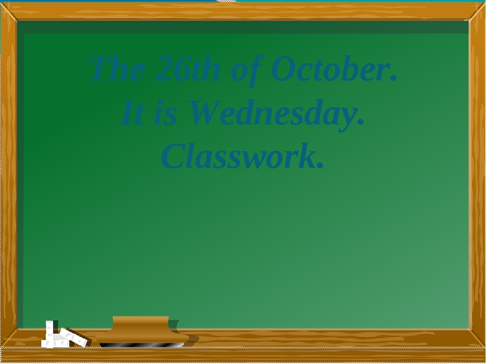 The 26th of October. It is Wednesday. Classwork.