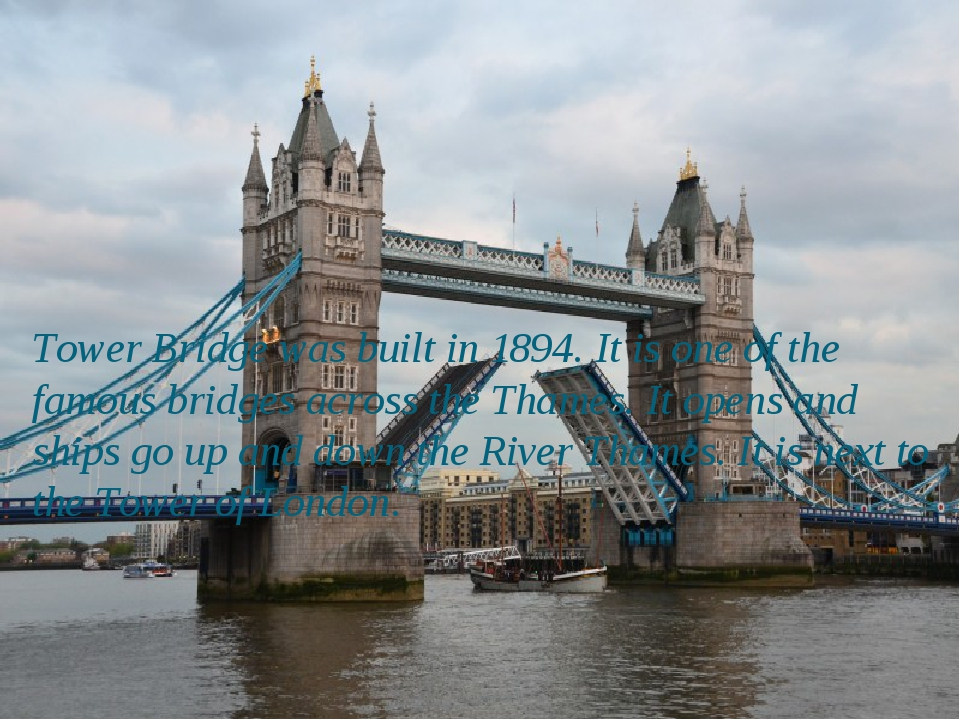 Tower Bridge was built in 1894. It is one of the famous bridges across the Th...