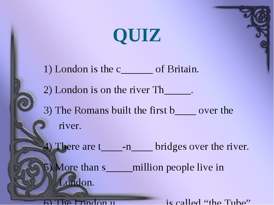 QUIZ 1) London is the c______ of Britain. 2) London is on the river Th_____....