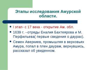 Этапы исследования Амурской области. I этап- с 17 века - открытие Ам. обл. 16