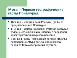 IV этап -Первые географические карты Приамурья. 1667 год – «Чертеж всей Росси