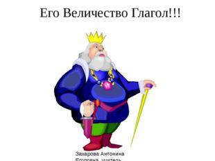 Его Величество Глагол!!! Захарова Антонина Егоровна, учитель высшей категории