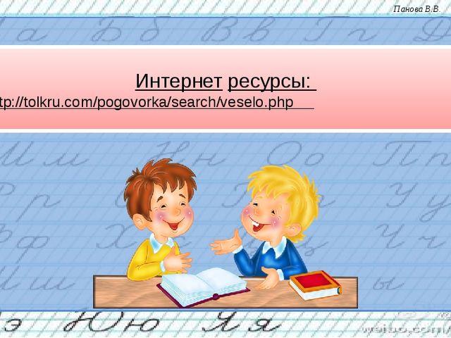 Интернет ресурсы: 1 - http://tolkru.com/pogovorka/search/veselo.php Панова В...