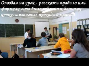 Опоздал на урок - расскажи правило или формулу ,что было заданно к данному ур