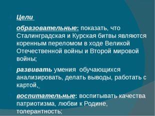 Цели образовательные: показать, что Сталинградская и Курская битвы являются к