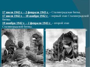 17 июля 1942 г. – 2 февраля 1943 г.– Сталинградская битва. 17 июля 1942 г.