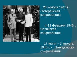 28 ноября 1943 г. -Тегеранская конференция 4-11 февраля 1945 г. Ялтинская ко