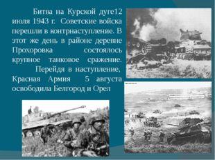 Битва на Курской дуге12 июля 1943 г. Советские войска перешли в контрнаступл