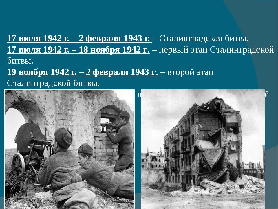 17 июля 1942 г. – 2 февраля 1943 г.– Сталинградская битва. 17 июля 1942 г....