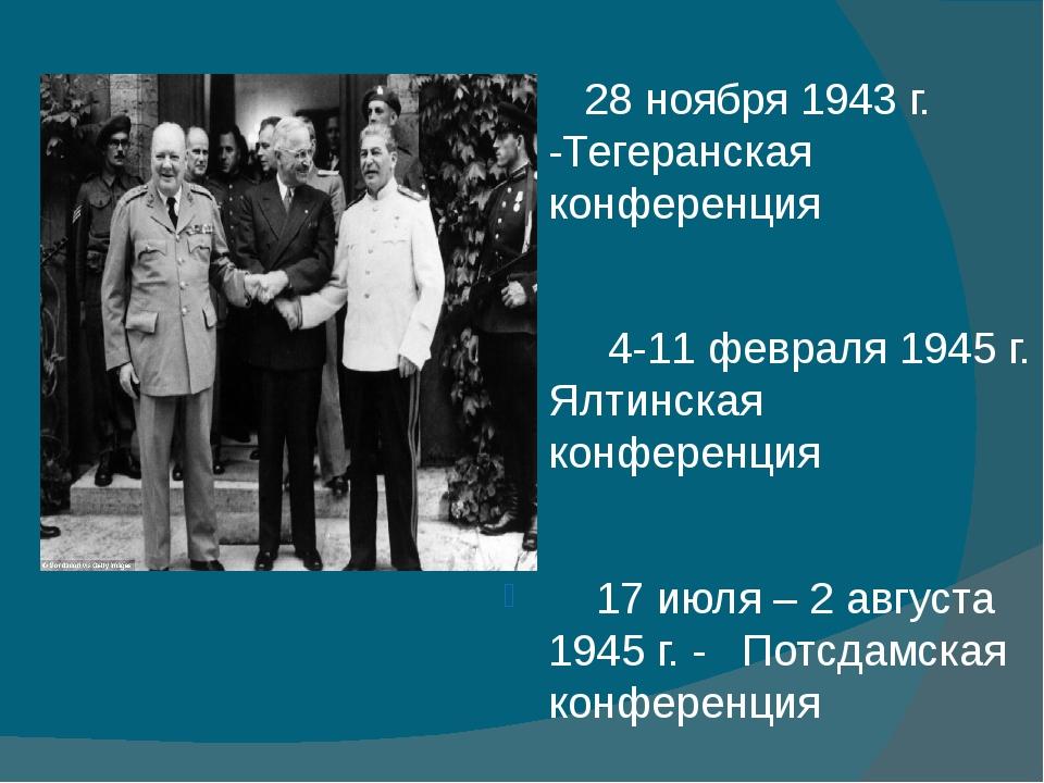 28 ноября 1943 г. -Тегеранская конференция 4-11 февраля 1945 г. Ялтинская ко...
