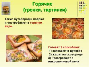 Горячие (гренки, тартинки) Такие бутерброды подают и употребляют в горячем в