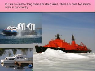 Russia is a land of long rivers and deep lakes. There are over two million ri
