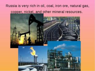 Russia is very rich in oil, coal, iron ore, natural gas, copper, nickel, and