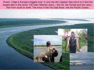 Rivers. Volga is Europe's biggest river. It runs into the Caspian Sea which i