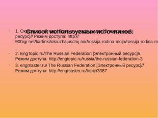 Список используемых источников: 1. Окружающий мир/ Россия – родина моя [Элек