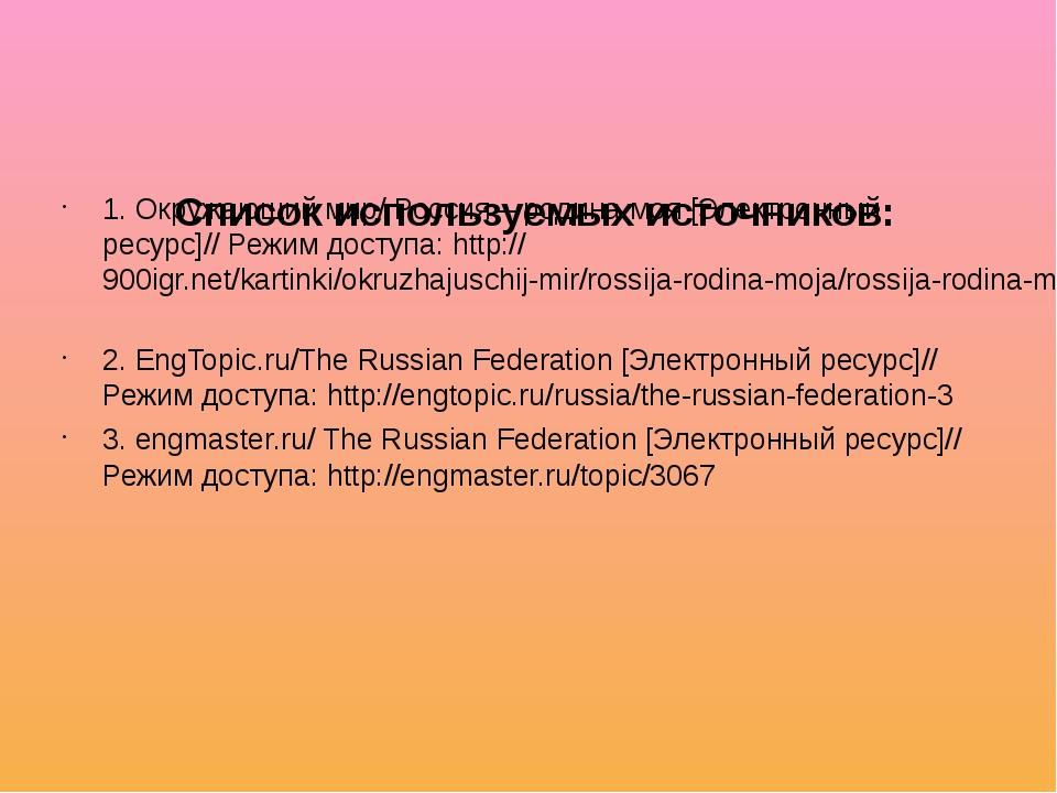 Список используемых источников: 1. Окружающий мир/ Россия – родина моя [Элек...