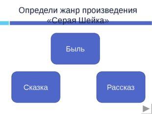 Определи жанр произведения «Серая Шейка» Быль Сказка Рассказ