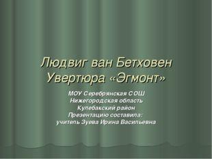 Людвиг ван Бетховен Увертюра «Эгмонт» МОУ Серебрянская СОШ Нижегородская обл