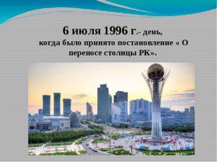 6 июля 1996 г.- день, когда было принято постановление « О переносе столицы Р