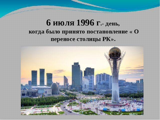 6 июля 1996 г.- день, когда было принято постановление « О переносе столицы Р...