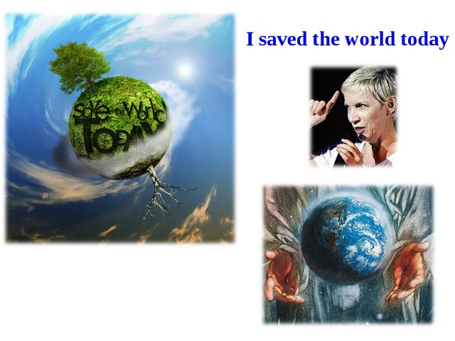 I saved the world today